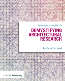 Demystifying Architectural Research : Adding Value to Your Practice, Paperback Book
