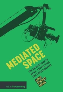 Mediated Space : The architecture of news, advertising and entertainment, Paperback / softback Book