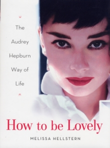 How to Be Lovely : The Audrey Hepburn Way of Life, Hardback Book