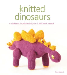 Knitted Dinosaurs : A Collection of Prehistoric Pals to Knit from Scratch, Paperback / softback Book