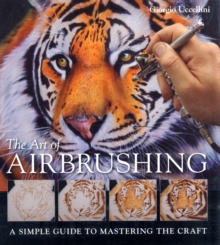 The Art of Airbrushing : A Simple Guide to Mastering the Craft, Paperback Book