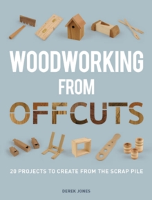 Woodworking from Offcuts : 20 Projects to Create from the Scrap Pile, Paperback Book