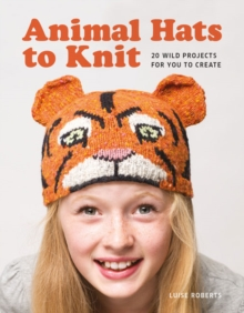 Animal Hats to Knit : 20 Wild Projects for You to Create!, Paperback Book