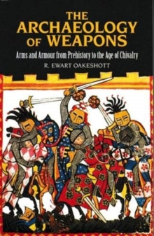 The Archaeology of Weapons : Arms and Armour From Pre-History to the Age of Chivalry, Paperback / softback Book