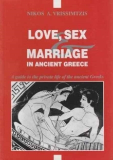 Love, Sex and Marriage in Ancient Greece : A Guide to the Private Life of the Ancient Greeks, Paperback Book