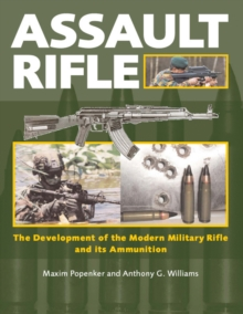 Assault Rifle : The Development of the Modern Military Rifle and Its Ammunition, Hardback Book
