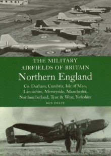 The Military Airfields of Britain Northern England : Co Durham, Cumbria, Isle of Man, Lancashire, Merseyside, Manchester, Northumberland, Tyne and Wear, Yorkshire, Paperback / softback Book