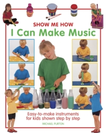 Show Me How: I Can Make Music : Easy-to-make Instruments for Kids Shown Step by Step, Hardback Book