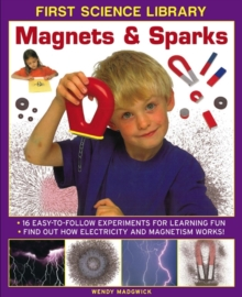 First Science Library: Magnets & Sparks : 16 Easy-to-follow Experiments for Learning Fun * Find out How Electricity and Magnetism Works!, Hardback Book
