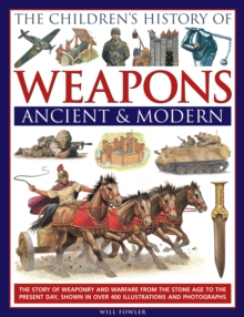The Children's History of Weapons: Ancient and Modern : The Story of Weaponry and Warfare from the Stone Age to the Present Day, Shown in Over 400 Illustrations and Photographs, Hardback Book
