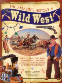 The Amazing History of the Wild West : Find Out About the Brave Pioneers Who Tamed the American Frontier, Shown in 300 Exciting Pictures, Hardback Book