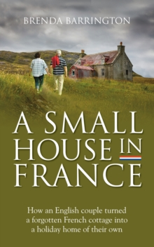 A Small House in France : How an English couple turned a neglected French cottage, an acre of land and a walnut orchard into a holiday retreat, Paperback Book