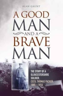 A Good Man and a Brave Man : The Story of a Gloucestershire Soldier, Cecil Thomas Packer, 1885 - 1916, Paperback Book