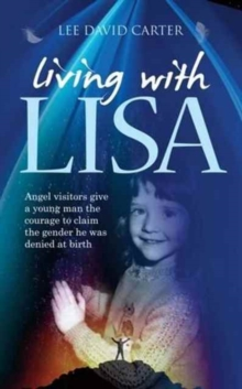 Living with Lisa : Angel Visitors Give a Young Man the Courage to Claim the Gender He Was Denied at Birth, Paperback Book