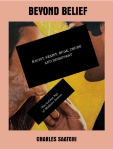 Beyond Belief: Racist, Sexist, Rude, Crude and Dishonest : The Golden Age of Madison Avenue, Paperback Book