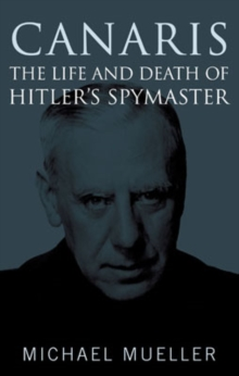Canaris : The Life and Death of Hitler's Spymaster, Hardback Book