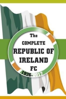 The Complete Republic of Ireland FC 1926-2017, Paperback Book