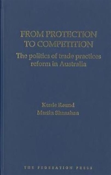 From Protection to Competition : The Politics of Trade Practices Reform in Australia, Hardback Book