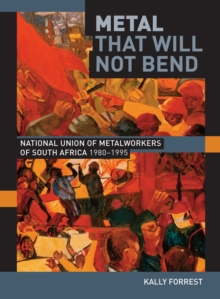 Metal that Will not Bend : The National Union of Metalworkers of South Africa, 1980-1995, PDF eBook