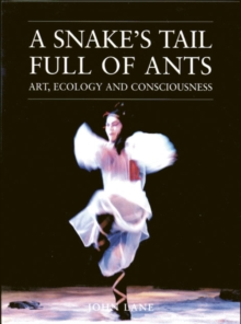 A Snake's Tail Full of Ants : Art, Ecology and Consciousness, Paperback Book