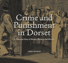 Crime and Punishment in Dorset : A Thousand Years of Murder, Myster and Mayhem, Hardback Book