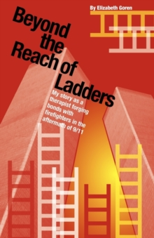 Beyond the Reach of Ladders : My Story as a Therapist Forging Bonds with Firefighters in the Aftermath of 9/11, Paperback Book