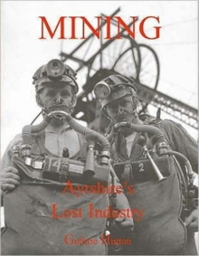 Mining, Ayrshire's Lost Industry : An Illustrated History of the Mines and Miners of Ayrshire and Upper Nithsdale, Paperback Book