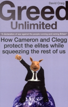 Greed Unlimited : How Cameron and Clegg Protect the Elites While Squeezing the Rest of Us, Paperback Book