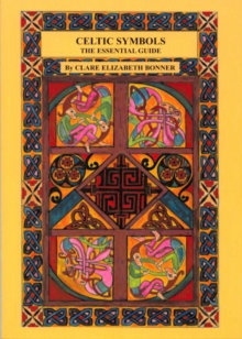 Celtic Symbols the Essential Guide : The Essential Guide to Their History, Evolution, and Influence on Artistic Expression, Paperback Book