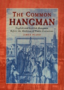 The Common Hangman : English and Scottish Hangmen Before the Abolition of Public Executions, Paperback Book