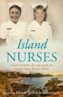 Island Nurses : Stories of Birth, Life and Death on Remote Great Barrier Island, Paperback Book