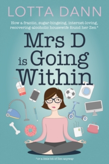 Mrs D is Going Within : How a Frantic, Sugar-Bingeing, Internet-Loving, Recovering-Alcoholic Housewife Found Her Zen, Paperback Book