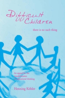 Difficult Children: There Is No Such Thing : An Appeal for the Transformation of Educational Thinking, Paperback / softback Book