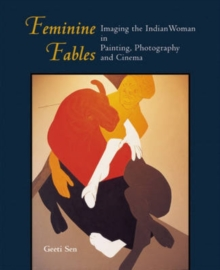 Feminine Fables : Imaging the Indian Woman in Painting, Photography,and Cinema, Hardback Book