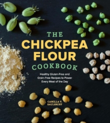 The Chickpea Flour Cookbook : Healthy Gluten-Free and Grain-Free Recipes to Power Every Meal of the Day, Paperback Book