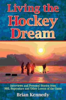 Living the Hockey Dream : Interviews and Personal Stories from NHL Superstars and Other Lovers of the Game, Paperback / softback Book