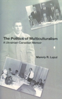 The Politics Of Multiculturalism : A Ukrainian-Canadian Memoir, Paperback Book