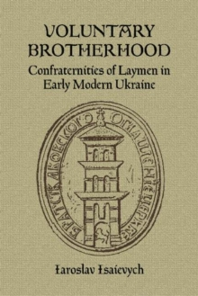 Voluntary Brotherhood : Confraternities of Laymen in Early Modern Ukraine, Paperback Book