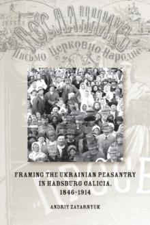 Framing the Ukrainian Peasantry in Habsburg Galicia, 1846-1914, Paperback / softback Book