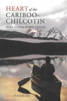 Heart of the Cariboo-Chilcotin : More Stories Worth Keeping, Paperback Book