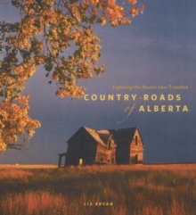 Country Roads of Alberta : Exploring the Routes Less Travelled, Paperback Book