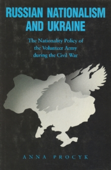 Russian Nationalism and Ukraine : The Nationality Policy of the Volunteer Army During the Civil War, Hardback Book