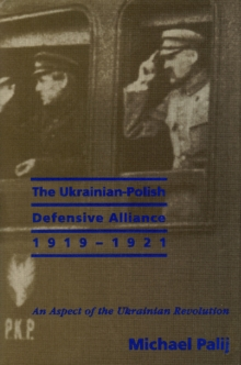 The Ukrainian-Polish Defensive Alliance, 1919-1921 : An Aspect of the Ukrainian Revolution, Hardback Book