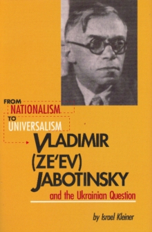 From Nationalism to Universalism : Vladimir (Ze'ev) Jabotinsky and the Ukrainian Question, Paperback Book