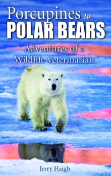 Porcupines to Polar Bears : Adventures of a Wildlife Veterinarian, Paperback / softback Book