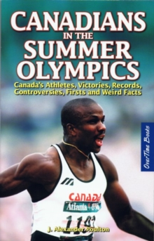 Canadians in the Summer Olympics : Canadaas Athletes, Victories, Records, Controversies, Firsts and Weird Facts, Paperback Book