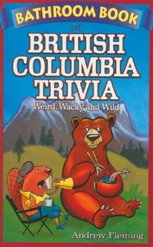 Bathroom Book of British Columbia Trivia : Weird, Wacky and Wild, Paperback Book