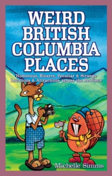 Weird British Columbia Places : Humorous, Bizarre, Peculiar & Strange Locations & Attractions Across the Province, Paperback Book
