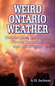 Weird Ontario Weather : Catastrophes, Ice Storms, Floods, Tornadoes and Hurricanes, Paperback Book