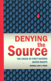 Denying the Source : The Crisis of First Nations Water Rights, Hardback Book